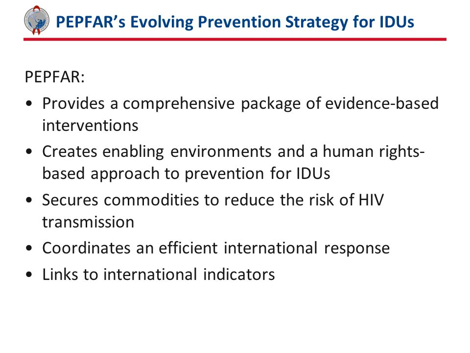 PEPFAR's Evolving Prevention Strategy for IDUs PEPFAR: Provides a comprehensive package of evidence-based interventions Creates enabling environments and a human rights- based approach to prevention for IDUs Secures commodities to reduce the risk of HIV transmission Coordinates an efficient international response Links to international indicators