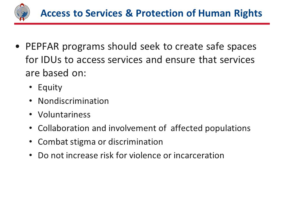 Access to Services & Protection of Human Rights PEPFAR programs should seek to create safe spaces for IDUs to access services and ensure that services are based on: Equity Nondiscrimination Voluntariness Collaboration and involvement of affected populations Combat stigma or discrimination Do not increase risk for violence or incarceration