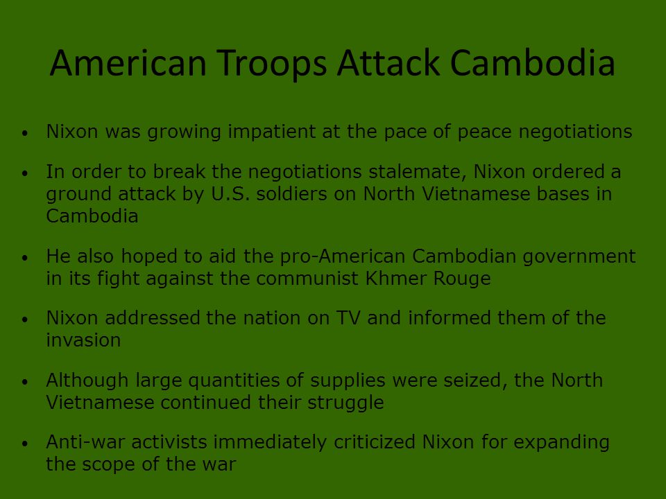 American Troops Attack Cambodia Nixon was growing impatient at the pace of peace negotiations In order to break the negotiations stalemate, Nixon orde