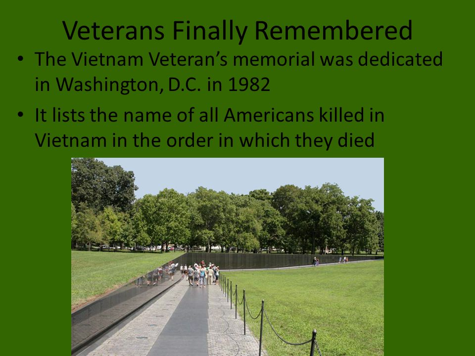 Veterans Finally Remembered The Vietnam Veteran's memorial was dedicated in Washington, D.C. in 1982 It lists the name of all Americans killed in Viet