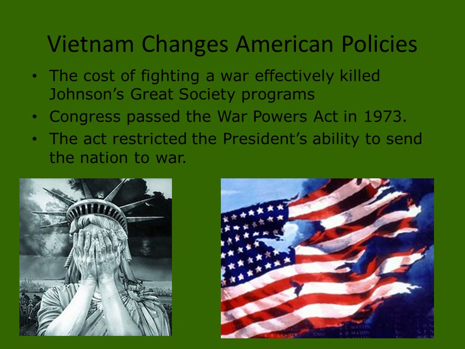 Vietnam Changes American Policies The cost of fighting a war effectively killed Johnson's Great Society programs Congress passed the War Powers Act in