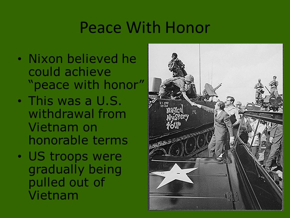 """Peace With Honor Nixon believed he could achieve """"peace with honor"""" This was a U.S. withdrawal from Vietnam on honorable terms US troops were graduall"""