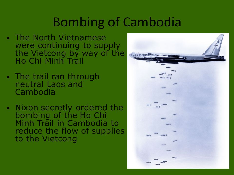 Bombing of Cambodia The North Vietnamese were continuing to supply the Vietcong by way of the Ho Chi Minh Trail The trail ran through neutral Laos and
