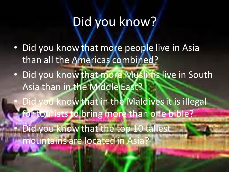 Did you know? Did you know that more people live in Asia than all the Americas combined? Did you know that more Muslims live in South Asia than in the