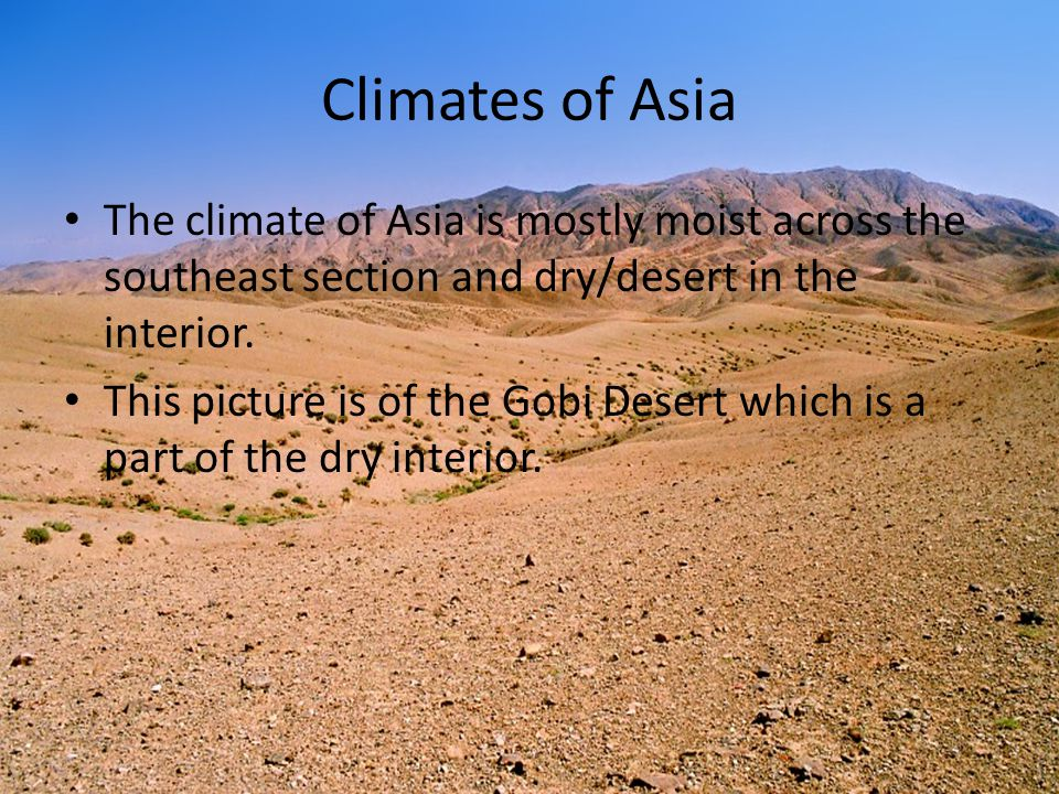 Climates of Asia The climate of Asia is mostly moist across the southeast section and dry/desert in the interior. This picture is of the Gobi Desert w