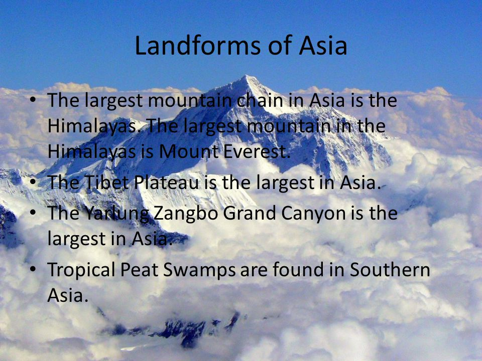 Landforms of Asia The largest mountain chain in Asia is the Himalayas. The largest mountain in the Himalayas is Mount Everest. The Tibet Plateau is th