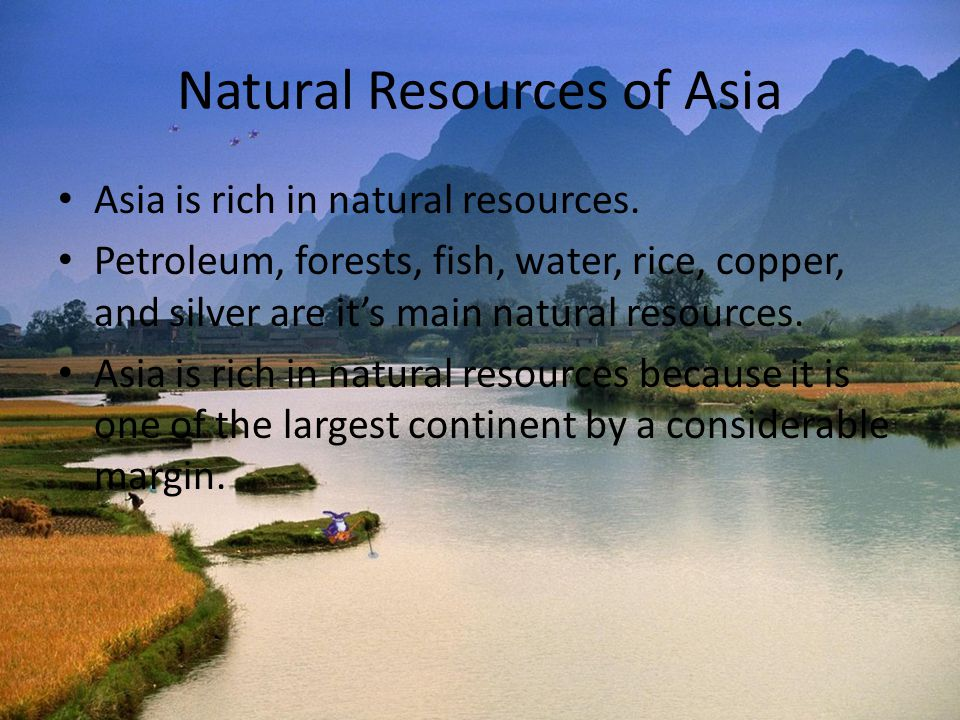 Natural Resources of Asia Asia is rich in natural resources. Petroleum, forests, fish, water, rice, copper, and silver are it's main natural resources