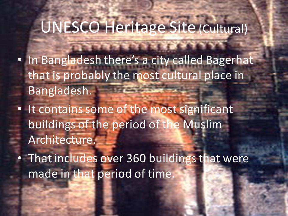 UNESCO Heritage Site (Cultural) In Bangladesh there's a city called Bagerhat that is probably the most cultural place in Bangladesh. It contains some