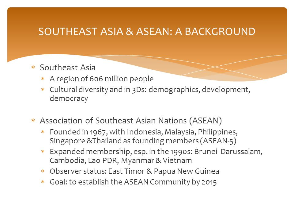  Southeast Asia  A region of 606 million people  Cultural diversity and in 3Ds: demographics, development, democracy  Association of Southeast Asian Nations (ASEAN)  Founded in 1967, with Indonesia, Malaysia, Philippines, Singapore &Thailand as founding members (ASEAN-5)  Expanded membership, esp.