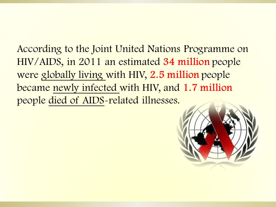According to the Joint United Nations Programme on HIV/AIDS, in 2011 an estimated 34 million people were globally living with HIV, 2.5 million people became newly infected with HIV, and 1.7 million people died of AIDS-related illnesses.