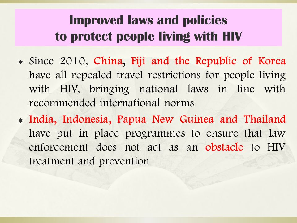 Improved laws and policies to protect people living with HIV  Since 2010, China, Fiji and the Republic of Korea have all repealed travel restrictions