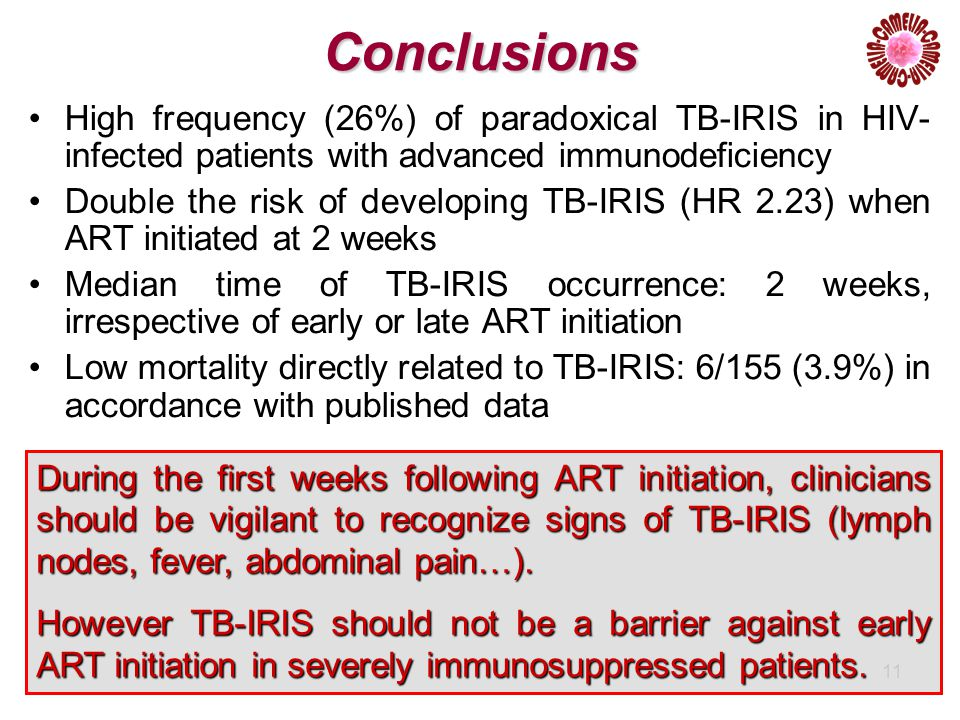 11 Conclusions High frequency (26%) of paradoxical TB-IRIS in HIV- infected patients with advanced immunodeficiency Double the risk of developing TB-IRIS (HR 2.23) when ART initiated at 2 weeks Median time of TB-IRIS occurrence: 2 weeks, irrespective of early or late ART initiation Low mortality directly related to TB-IRIS: 6/155 (3.9%) in accordance with published data During the first weeks following ART initiation, clinicians should be vigilant to recognize signs of TB-IRIS (lymph nodes, fever, abdominal pain…).