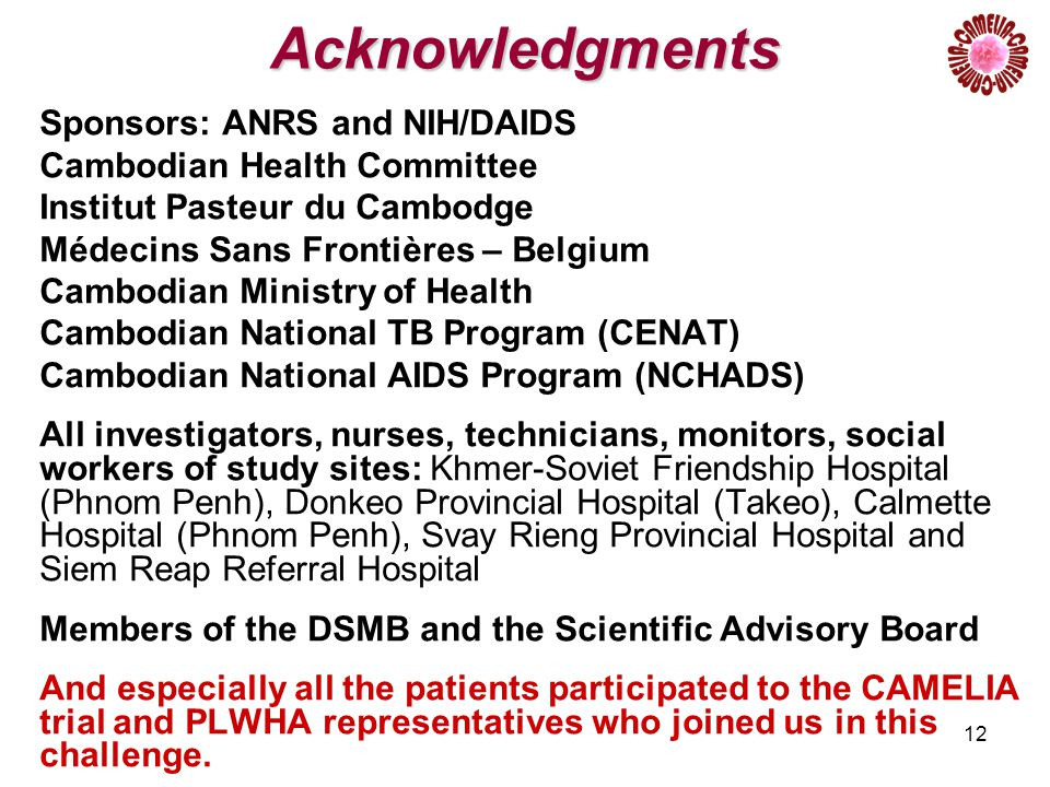 12 Acknowledgments Sponsors: ANRS and NIH/DAIDS Cambodian Health Committee Institut Pasteur du Cambodge Médecins Sans Frontières – Belgium Cambodian Ministry of Health Cambodian National TB Program (CENAT) Cambodian National AIDS Program (NCHADS) All investigators, nurses, technicians, monitors, social workers of study sites: Khmer-Soviet Friendship Hospital (Phnom Penh), Donkeo Provincial Hospital (Takeo), Calmette Hospital (Phnom Penh), Svay Rieng Provincial Hospital and Siem Reap Referral Hospital Members of the DSMB and the Scientific Advisory Board And especially all the patients participated to the CAMELIA trial and PLWHA representatives who joined us in this challenge.