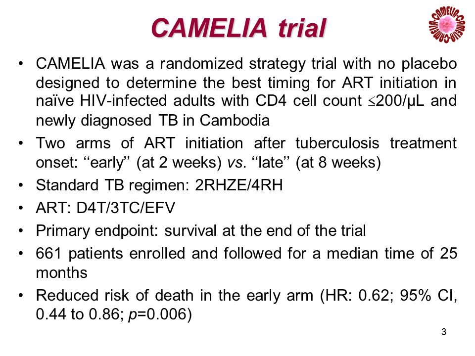 3 CAMELIA trial CAMELIA was a randomized strategy trial with no placebo designed to determine the best timing for ART initiation in naïve HIV-infected adults with CD4 cell count ≤ 200/µL and newly diagnosed TB in Cambodia Two arms of ART initiation after tuberculosis treatment onset: ''early'' (at 2 weeks) vs.