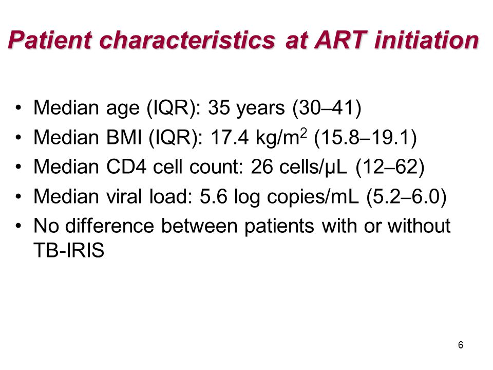 6 Patient characteristics at ART initiation Median age (IQR): 35 years (30 – 41) Median BMI (IQR): 17.4 kg/m 2 (15.8 – 19.1) Median CD4 cell count: 26 cells/µL (12 – 62) Median viral load: 5.6 log copies/mL (5.2 – 6.0) No difference between patients with or without TB-IRIS