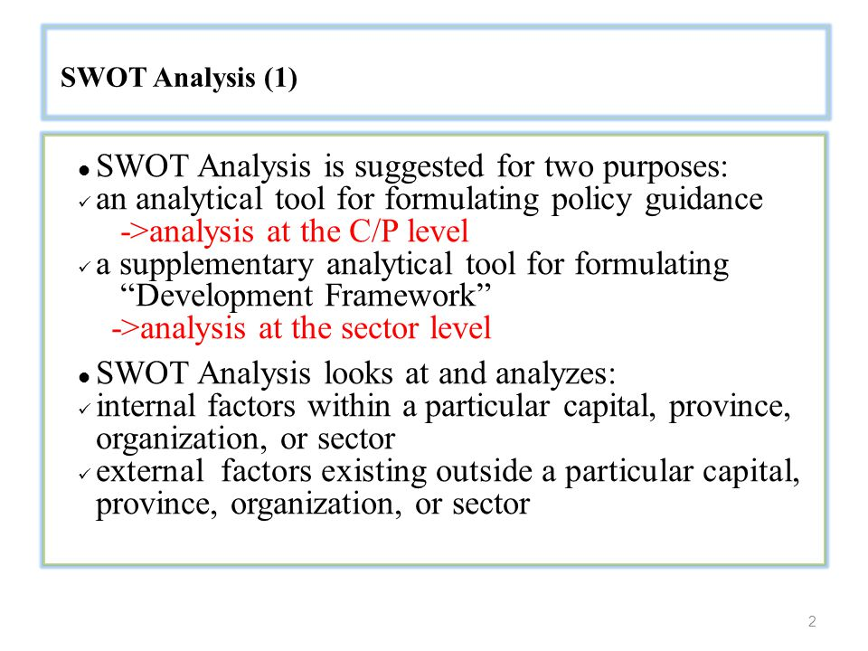 2 SWOT Analysis (1) SWOT Analysis is suggested for two purposes: an analytical tool for formulating policy guidance ->analysis at the C/P level a supplementary analytical tool for formulating Development Framework ->analysis at the sector level SWOT Analysis looks at and analyzes: internal factors within a particular capital, province, organization, or sector external factors existing outside a particular capital, province, organization, or sector