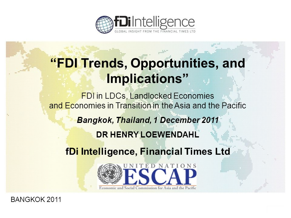 1 BANGKOK 2011 FDI Trends, Opportunities, and Implications FDI in LDCs, Landlocked Economies and Economies in Transition in the Asia and the Pacific Bangkok, Thailand, 1 December 2011 DR HENRY LOEWENDAHL fDi Intelligence, Financial Times Ltd