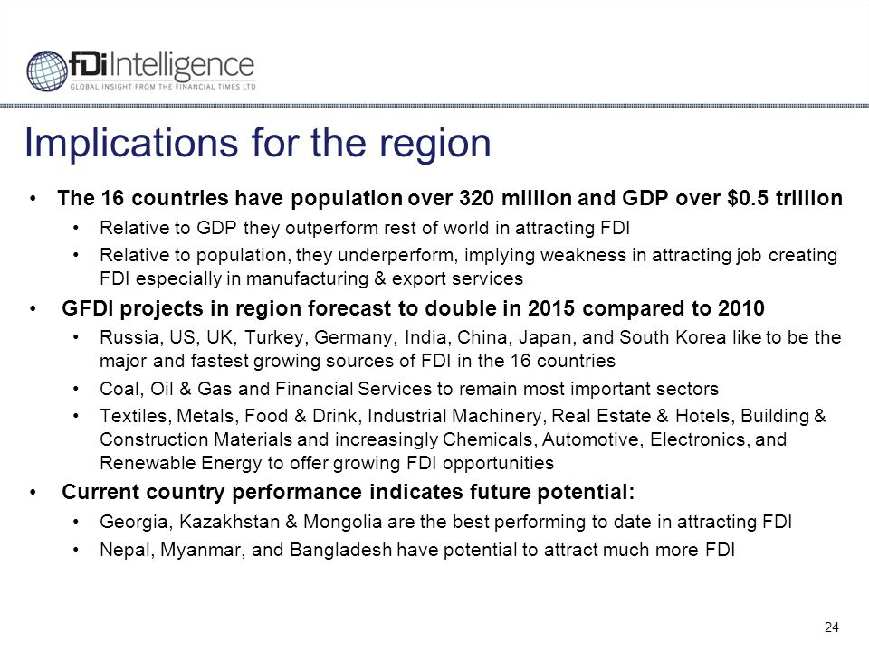 24 Implications for the region The 16 countries have population over 320 million and GDP over $0.5 trillion Relative to GDP they outperform rest of world in attracting FDI Relative to population, they underperform, implying weakness in attracting job creating FDI especially in manufacturing & export services GFDI projects in region forecast to double in 2015 compared to 2010 Russia, US, UK, Turkey, Germany, India, China, Japan, and South Korea like to be the major and fastest growing sources of FDI in the 16 countries Coal, Oil & Gas and Financial Services to remain most important sectors Textiles, Metals, Food & Drink, Industrial Machinery, Real Estate & Hotels, Building & Construction Materials and increasingly Chemicals, Automotive, Electronics, and Renewable Energy to offer growing FDI opportunities Current country performance indicates future potential: Georgia, Kazakhstan & Mongolia are the best performing to date in attracting FDI Nepal, Myanmar, and Bangladesh have potential to attract much more FDI