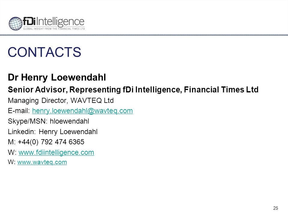 25 CONTACTS Dr Henry Loewendahl Senior Advisor, Representing fDi Intelligence, Financial Times Ltd Managing Director, WAVTEQ Ltd E-mail: henry.loewendahl@wavteq.comhenry.loewendahl@wavteq.com Skype/MSN: hloewendahl Linkedin: Henry Loewendahl M: +44(0) 792 474 6365 W: www.fdiintelligence.comwww.fdiintelligence.com W: www.wavteq.comwww.wavteq.com