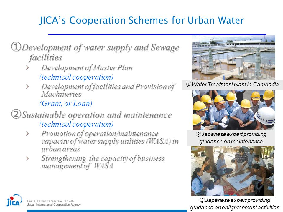 ~ A Successful model of JICA's Cooperation ACHIEVEMENT 19932006 Service coverage25%90% Service hours (per day)10hrs24hrs Non-Revenue Water ratio72%8% Collection ratio48%99.9% ● Extension (Second and Third phase: 2007~2017 ) From Phnom Penh to 8 other local operators Phnom Penh Water Supply Authority (Cambodia) Expansion in Cambodia