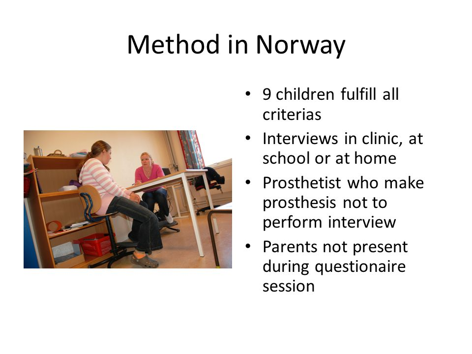 Method in Norway 9 children fulfill all criterias Interviews in clinic, at school or at home Prosthetist who make prosthesis not to perform interview Parents not present during questionaire session
