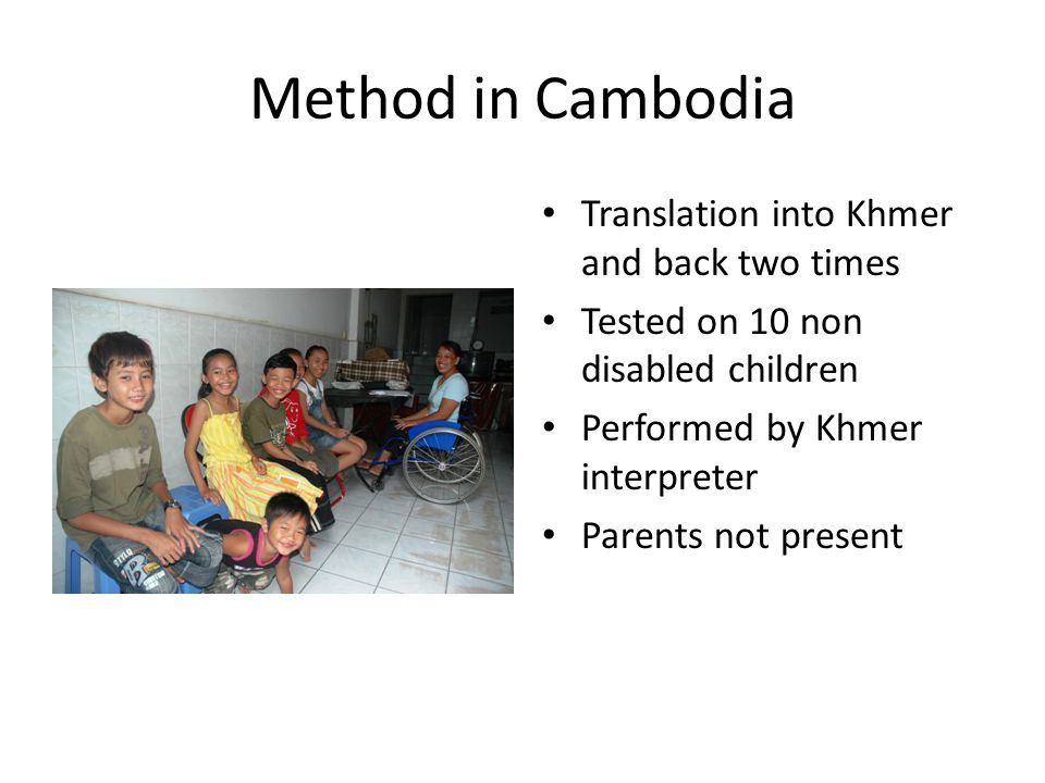 Method in Cambodia Translation into Khmer and back two times Tested on 10 non disabled children Performed by Khmer interpreter Parents not present