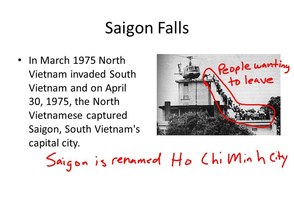Saigon Falls In March 1975 North Vietnam invaded South Vietnam and on April 30, 1975, the North Vietnamese captured Saigon, South Vietnam's capital ci
