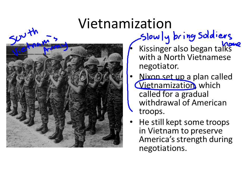 Vietnamization Kissinger also began talks with a North Vietnamese negotiator. Nixon set up a plan called Vietnamization, which called for a gradual wi