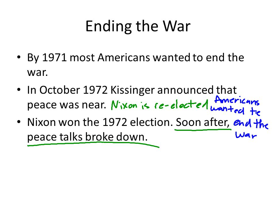 Ending the War By 1971 most Americans wanted to end the war. In October 1972 Kissinger announced that peace was near. Nixon won the 1972 election. Soo