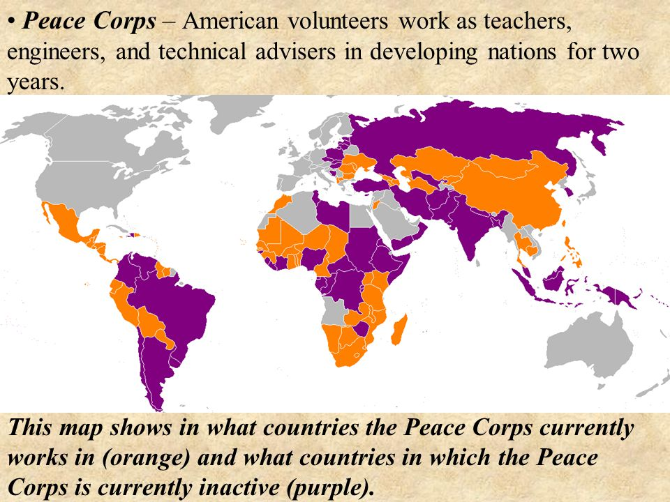 Peace Corps – American volunteers work as teachers, engineers, and technical advisers in developing nations for two years.