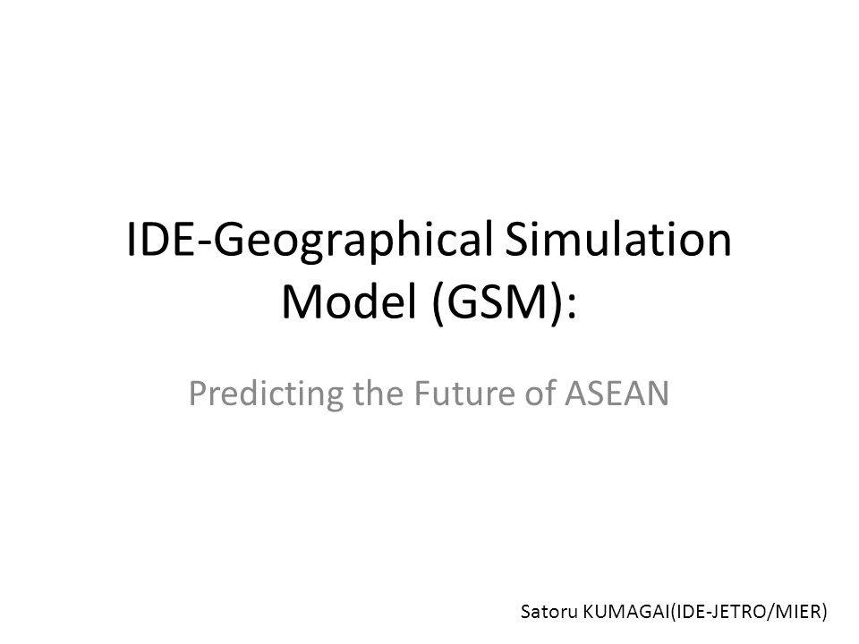 IDE-Geographical Simulation Model (GSM): Predicting the Future of ASEAN Satoru KUMAGAI(IDE-JETRO/MIER)