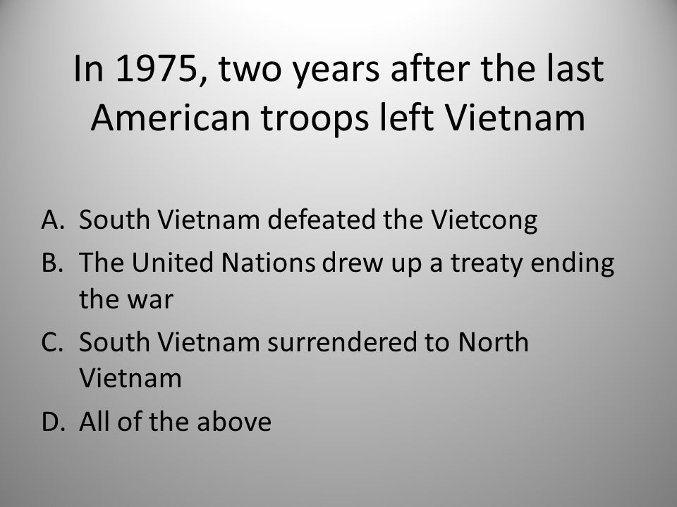 In 1975, two years after the last American troops left Vietnam A.South Vietnam defeated the Vietcong B.The United Nations drew up a treaty ending the war C.South Vietnam surrendered to North Vietnam D.All of the above