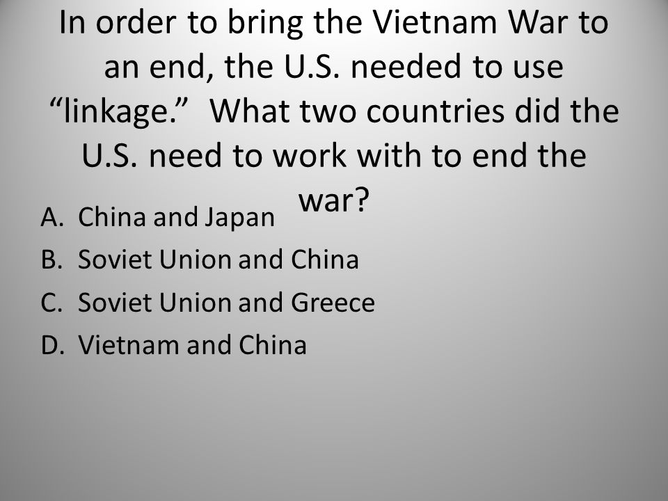 In order to bring the Vietnam War to an end, the U.S.