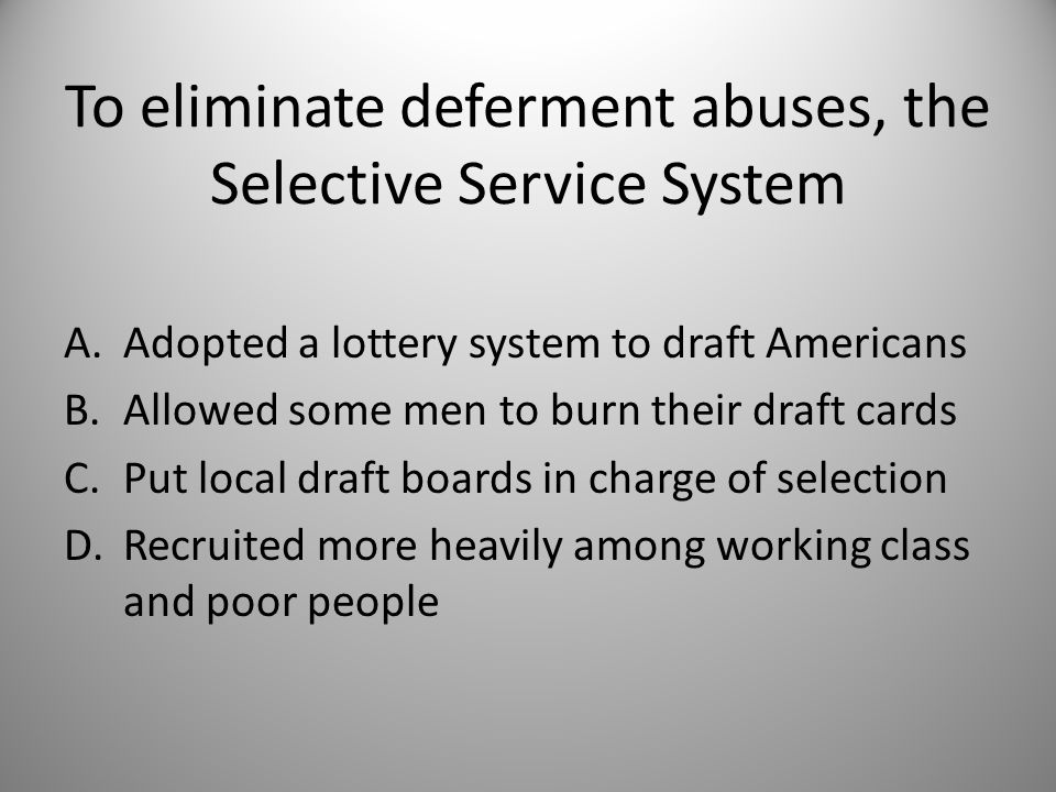 To eliminate deferment abuses, the Selective Service System A.Adopted a lottery system to draft Americans B.Allowed some men to burn their draft cards C.Put local draft boards in charge of selection D.Recruited more heavily among working class and poor people