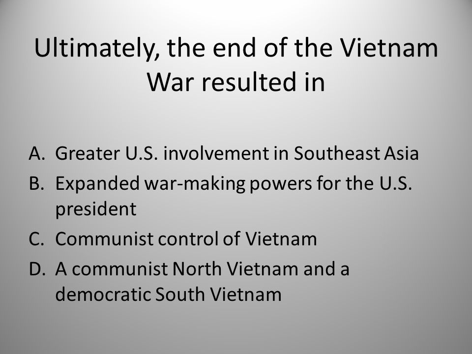 Ultimately, the end of the Vietnam War resulted in A.Greater U.S.