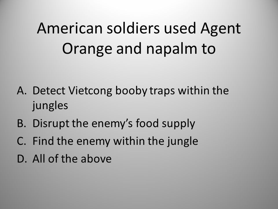 American soldiers used Agent Orange and napalm to A.Detect Vietcong booby traps within the jungles B.Disrupt the enemy's food supply C.Find the enemy within the jungle D.All of the above