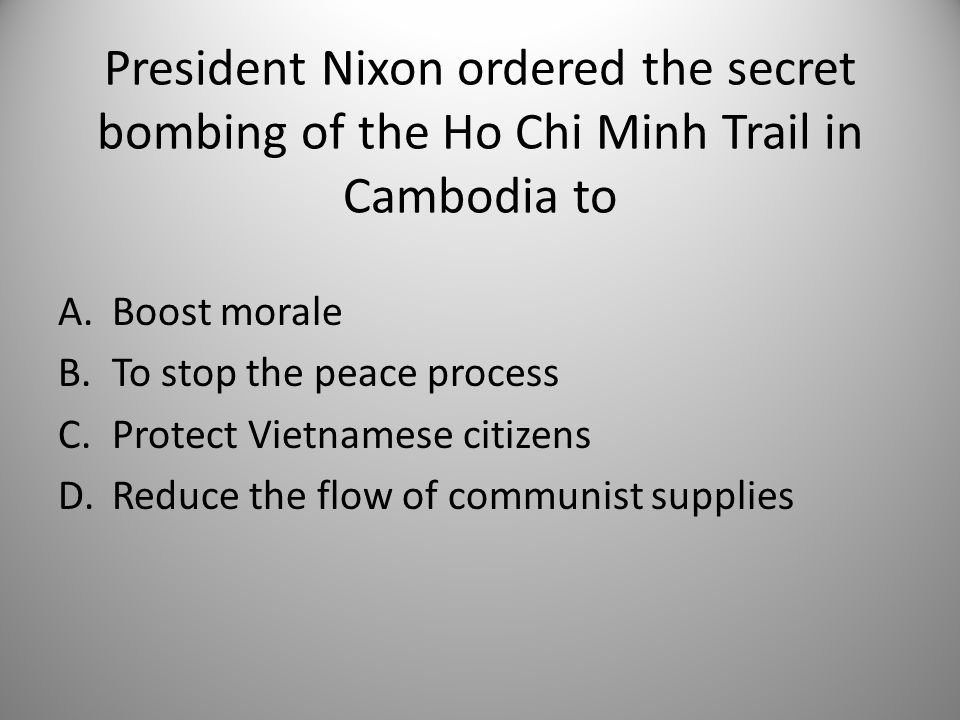 President Nixon ordered the secret bombing of the Ho Chi Minh Trail in Cambodia to A.Boost morale B.To stop the peace process C.Protect Vietnamese citizens D.Reduce the flow of communist supplies