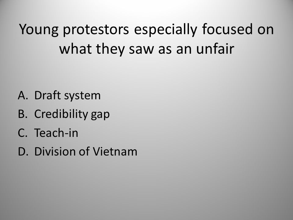 Young protestors especially focused on what they saw as an unfair A.Draft system B.Credibility gap C.Teach-in D.Division of Vietnam