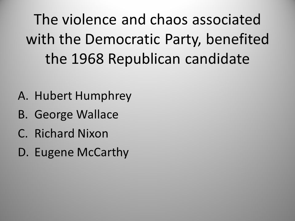 The violence and chaos associated with the Democratic Party, benefited the 1968 Republican candidate A.Hubert Humphrey B.George Wallace C.Richard Nixon D.Eugene McCarthy