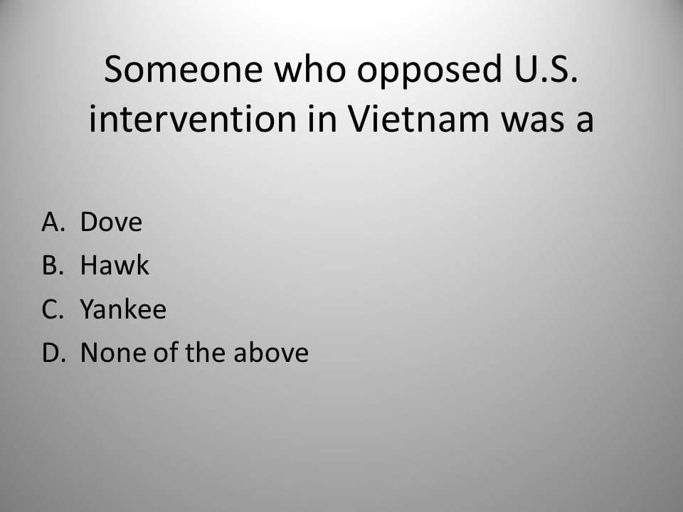 Someone who opposed U.S. intervention in Vietnam was a A.Dove B.Hawk C.Yankee D.None of the above