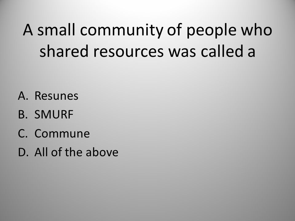 A small community of people who shared resources was called a A.Resunes B.SMURF C.Commune D.All of the above