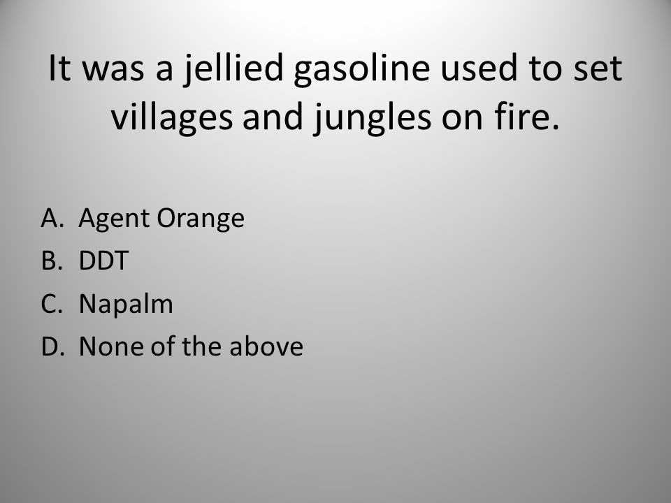 It was a jellied gasoline used to set villages and jungles on fire.