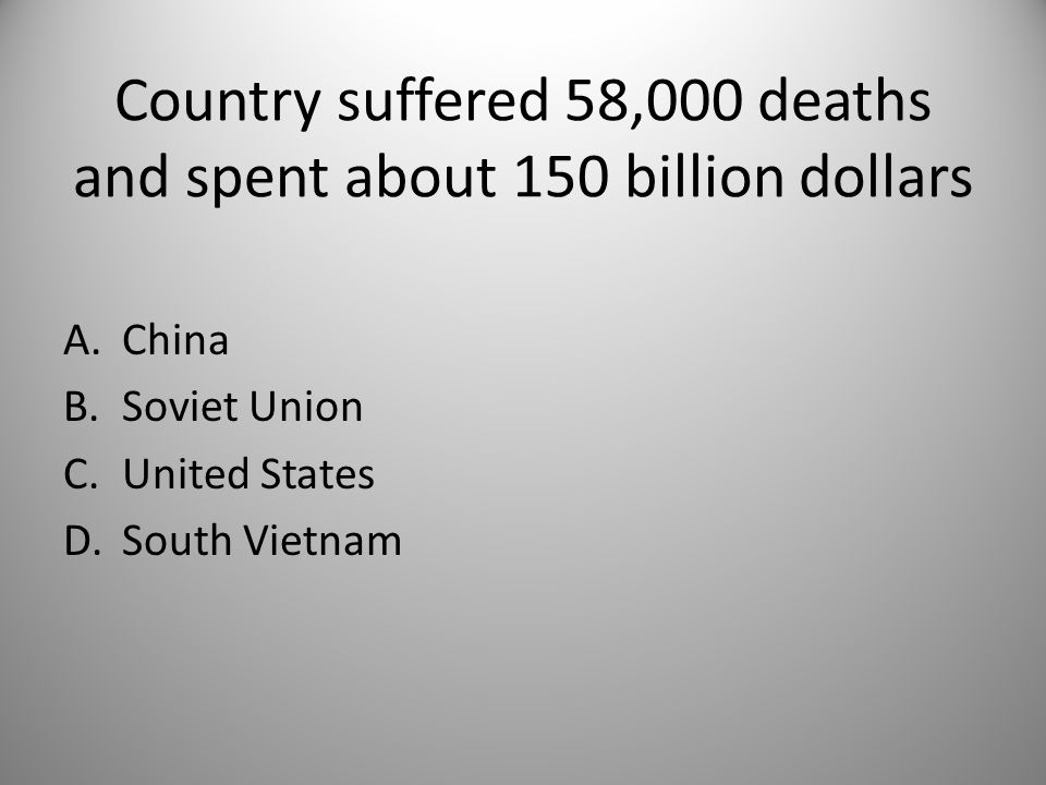 Country suffered 58,000 deaths and spent about 150 billion dollars A.China B.Soviet Union C.United States D.South Vietnam