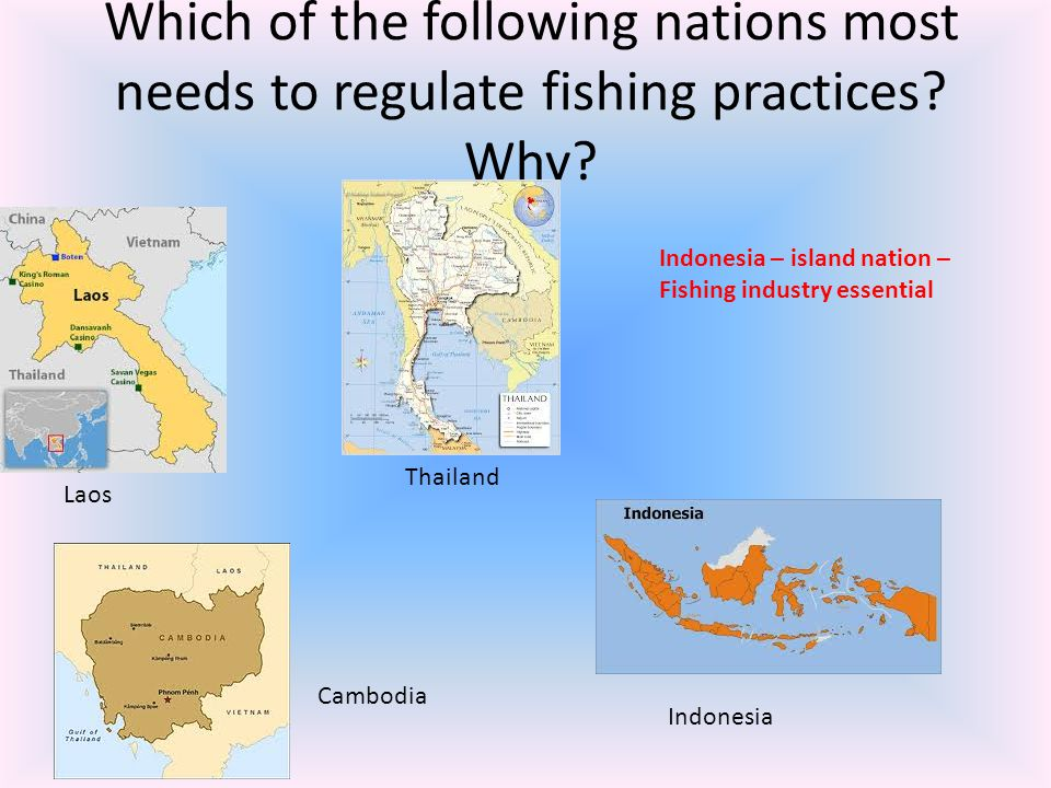 Which of the following nations most needs to regulate fishing practices? Why? Laos Thailand Cambodia Indonesia Indonesia – island nation – Fishing ind