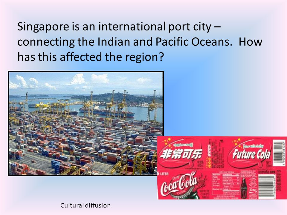 Singapore is an international port city – connecting the Indian and Pacific Oceans. How has this affected the region? Cultural diffusion