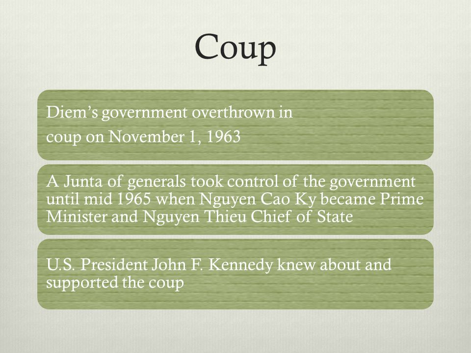Coup Diem's government overthrown in coup on November 1, 1963 A Junta of generals took control of the government until mid 1965 when Nguyen Cao Ky became Prime Minister and Nguyen Thieu Chief of State U.S.