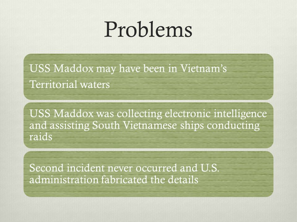 Problems USS Maddox may have been in Vietnam's Territorial waters USS Maddox was collecting electronic intelligence and assisting South Vietnamese ships conducting raids Second incident never occurred and U.S.