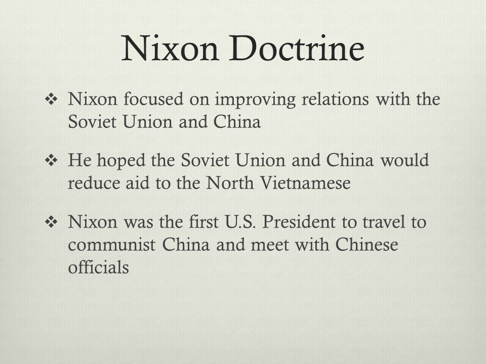 Nixon Doctrine  Nixon focused on improving relations with the Soviet Union and China  He hoped the Soviet Union and China would reduce aid to the North Vietnamese  Nixon was the first U.S.