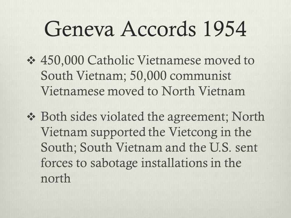 Geneva Accords 1954  450,000 Catholic Vietnamese moved to South Vietnam; 50,000 communist Vietnamese moved to North Vietnam  Both sides violated the agreement; North Vietnam supported the Vietcong in the South; South Vietnam and the U.S.