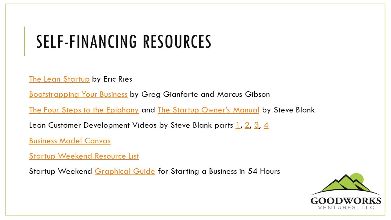 SELF-FINANCING RESOURCES The Lean Startup by Eric RiesThe Lean Startup Bootstrapping Your Business by Greg Gianforte and Marcus GibsonBootstrapping Your Business The Four Steps to the Epiphany and The Startup Owner's Manual by Steve BlankThe Four Steps to the EpiphanyThe Startup Owner's Manual Lean Customer Development Videos by Steve Blank parts 1, 2, 3, 41234 Business Model Canvas Startup Weekend Resource List Startup Weekend Graphical Guide for Starting a Business in 54 HoursGraphical Guide